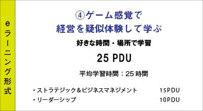 ④ゲーム感覚で経営を疑似体験して学ぶ 好きな時間・場所で学習 25PDU(ストラテジック&ビジネスマネジメント 15PDU+リーダーシップ 10PDU) 平均学習時間:25時間
